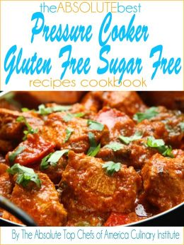 The Absolute Best Pressure Cooker Gluten Free Sugar Free Recipes Cookbook