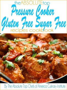 The Absolute Top Pressure Cooker Gluten Free Sugar Free Recipes Cookbook