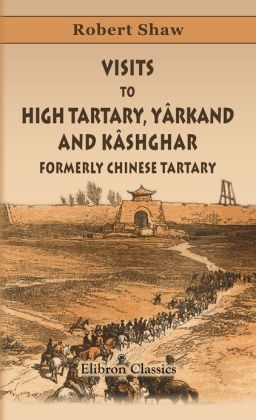 Robert Shaw. Visits to High Tartary, Yârkand, and Kâshghar (Formerly Chinese Tartary). And Return Journey over the Karakoram Pass. Elibron Classics.