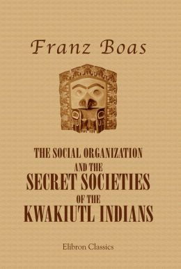 The Social Organization and the Secret Societies of the Kwakiutl Indians. Elibnon Classics.