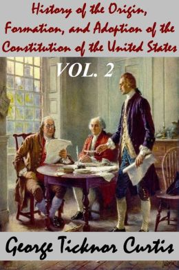 History of the Origin, Formation, and Adoption of the Constitution of the United States, Vol. 2 With Notices of its Principle Framers