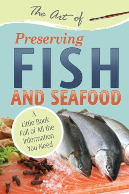 The Art of Preserving Fish and Seafood: A Little Book Full of All the Information You Need