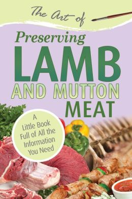 The Art of Preserving Lamb & Mutton Meat: A Little Book Full of All the Information You Need