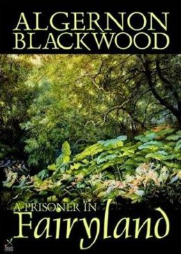 A Prisoner in Fairyland: A Horror, Fantasy Classic By Algernon Blackwood! AAA+++