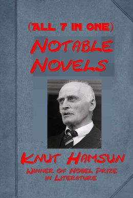 Notable Novels of Knut Hamsun (7 in One) - Hunger Shallow Soil Pan Growth of the Soil Wanderers Look Back on Happiness Under the Autumn Star