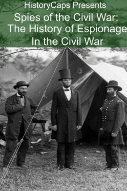 Spies of the Civil War: The History of Espionage In the Civil War