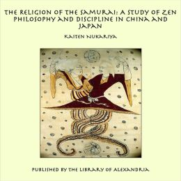 The Religion of the Samurai: A Study of Zen Philosophy and Discipline in China and Japan