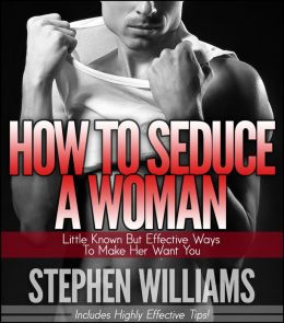 How To Seduce A Woman: Little Known But Effective Ways To Make Her Want You