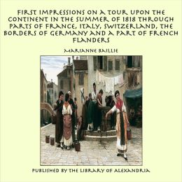 First Impressions on a Tour upon the Continent In the summer of 1818 through parts of France, Italy, Switzerland, the Borders of Germany and a Part of French Flanders