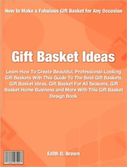 Gift Basket Ideas: Learn How To Create Beautiful, Professional-Looking Gift Baskets With This Guide To The Best Gift Baskets, Gift Basket Ideas, Gift Basket For All Seasons, Gift Basket Home Business and More With This Gift Basket Design Book