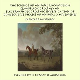 The Science of Animal Locomotion (Zoopraxography) An Electro-Photographic Investigation of Consecutive Phases of Animal Movements