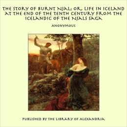 The Story of Burnt Njal; or, Life in Iceland at the End of the Tenth Century From the Icelandic of the Njals Saga