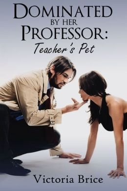 Dominated by Her Professor: Teacher's Pet (A BDSM Teacher Student Erotic Romance)