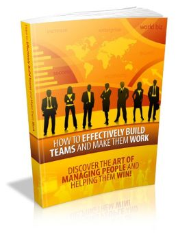 How To Effectively Build Teams And Make Them Work - Discover The Art Of Managing People And Helping Them Win!