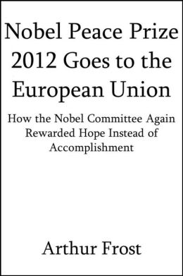 Nobel Peace Prize 2012 Goes to the European Union: How the Nobel Committee Again Rewarded Hope Instead of Accomplishment [Article]