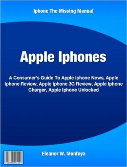 Apple Iphones: A Consumer's Guide To Apple Iphone News, Apple Iphone Review, Apple Iphone 3G Review, Apple Iphone Charger, Apple Iphone Unlocked
