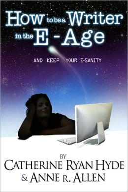 How To Be A Writer In The E-Age... And Keep Your E-Sanity! 2013 Edition