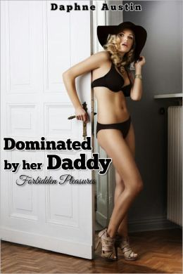 Dominated by her Daddy - Forbidden Pleasures (stepfather/daughter pseudo incest erotica)