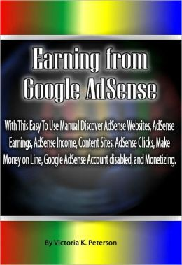 Earning from Google AdSense: With This Easy To Use Manual Discover AdSense Websites, AdSense Earnings, AdSense Income, Content Sites, AdSense Clicks, Make Money on Line, Google AdSense Account disabled, and Monetizing.