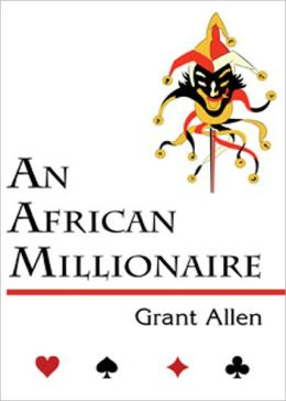 An African Millionaire: Episodes in the Life of the Illustrious Colonel Clay! A Humor, Mystery/Detective Classic By Grant Allen! AAA+++