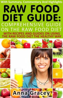 Raw Food Diet Guide : Comprehensive Guide On The Raw Food Diet With Summary, Commentary And Highlights