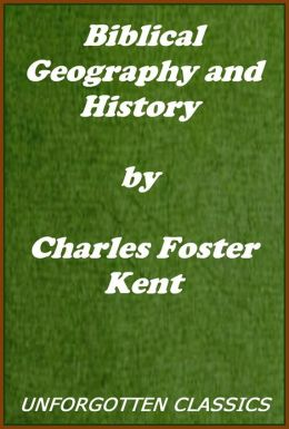 Biblical Geography and History by Charles Foster Kent (Illustrated edition)