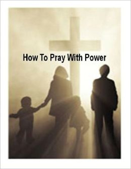 Christian eBook about How To Pray With Power - The best and, truthfully, ONLY way to begin the Christian life. ...