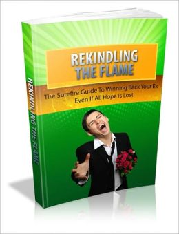 Rekindling The Flame: The Surefire Guide To Winning Back Your Ex Even If All Hope Is Lost