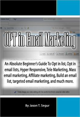 OPT in Email Marketing: An Absolute Beginner's Guide To Opt in list, Opt in email lists, Hyper Responsive, Tele Marketing, Mass email marketing, Affiliate marketing, Build an email list, targeted emal marketing, and much more.