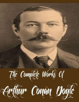 The Complete Works Of Arthur Conan Doyle (62 Complete Works Of Arthur Conan Doyle The Return of Sherlock Holmes, The Adventures of Sherlock Holmes, The Memoirs of Sherlock Holmes, The Hound of the Baskervilles, The Gully of Bluemansdyke, And More)