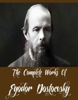 The Complete Works Of Fyodor Dostoevsky (13 Complete Works Of Fyodor Dostoevsky Including Crime and Punishment, Notes from the Underground, The Brothers Karamazov, The Possessed, The Idiot, The Gambler, And More)