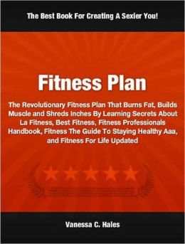 Fitness Plan: The Revolutionary Fitness Plan That Burns Fat, Builds Muscle and Shreds Inches By Learning Secrets About La Fitness, Best Fitness, Fitness Professionals Handbook, Fitness The Guide To Staying Healthy Aaa, and Fitness For Life Updated