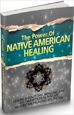 Healthy Liveing eBook - The Power Of Native American Healing - Traditional Native American Healing Methods...