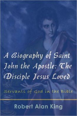 A Biography of Saint John the Apostle: The Disciple Jesus Loved