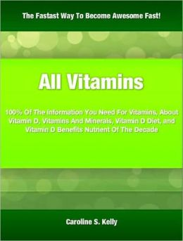 All Vitamins: 100% Of The Information You Need For Vitamins, About Vitamin D, Vitamins And Minerals, Vitamin D Diet, and Vitamin D Benefits Nutrient Of The Decade