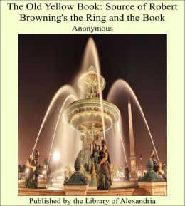 The Old Yellow Book: Source of Robert Browning's The Ring and the Book