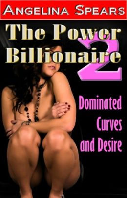 The Power Billionaire 2 - Dominated Curves and Desire (BBW Erotic Romance)