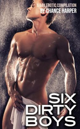 Six Dirty Boys: A Collection of Six Gay Erotic Stories by Chance Harper