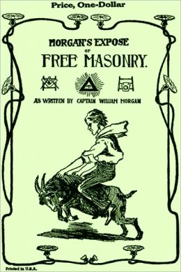 The Mysteries of Free Masonry Containing All the Degrees of the Order Conferred in a Master's Lodge by William Morgan (original illustrated)