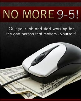 No More 9 to 5: Quit Your Job and Start Working For The One Person That Matters - Yourself