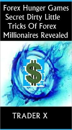 Forex Hunger Games : Secret Dirty Little Tricks Of Forex Millionaires Revealed