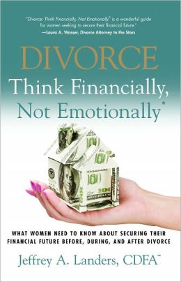 DIVORCE: Think Financially, Not Emotionally® What Women Need To Know About Securing Their Financial Future Before, During, And After Divorce