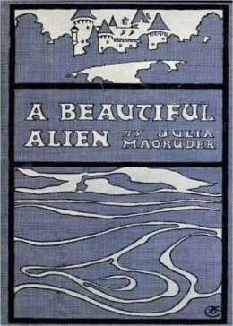 A Beautiful Alien: A Fiction and Literature, Romance Classic By Julia Magruder! AAA+++