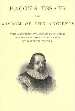 Bacon's Essays (With Author Biography, Preface, and Notes) and Wisdom of the Ancients