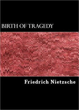 The Birth of Tragedy (Also Called Hellenism and Pessimism, With Biographical Information and Notes)