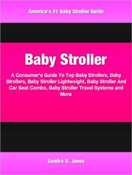 Baby Stroller: A Consumer's Guide To Top Baby Strollers, Baby Strollers, Baby Stroller Lightweight, Baby Stroller And Car Seat Combo, Baby Stroller Travel Systems and More