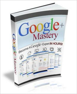 Google Plus Mastery: Become A Google Plus Expert In Hours! Use Google Plus In Your Marketing Now And Take Advantage Of This Fast-Growing Social Network! AAA+++