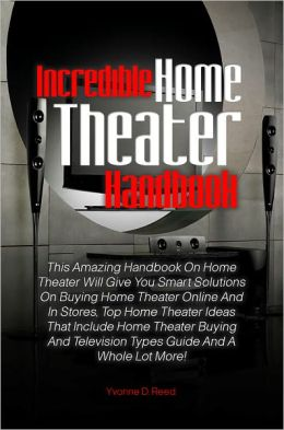 Incredible Home Theater Handbook: This Amazing Handbook On Home Theater Will Give You Smart Solutions On Buying Home Theater Online And In Stores, Top Home Theater Ideas That Include Home Theater Buying And Television Types Guide And A Whole Lot More!