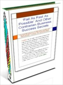 Fail As Fast As Possible And Other Contrarian Business Success Secrets