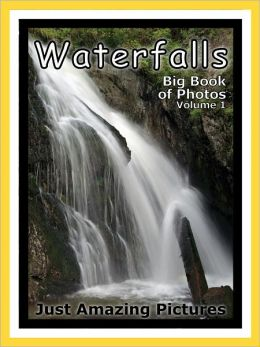 Just Waterfall Photos! Big Book of Photographs & Pictures of Waterfalls, Vol. 1